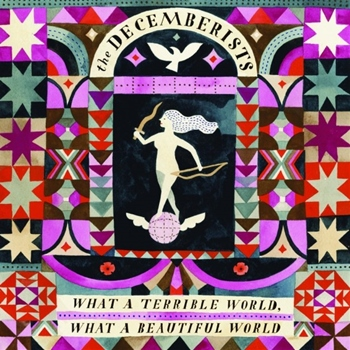 The Decemberists – What a Terrible World, What a Beautiful World (Capitol/Rough Trade)
