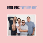 Pissed Jeans – Why Love Now