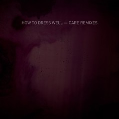 How to Dress Well – Care Remixes EP
