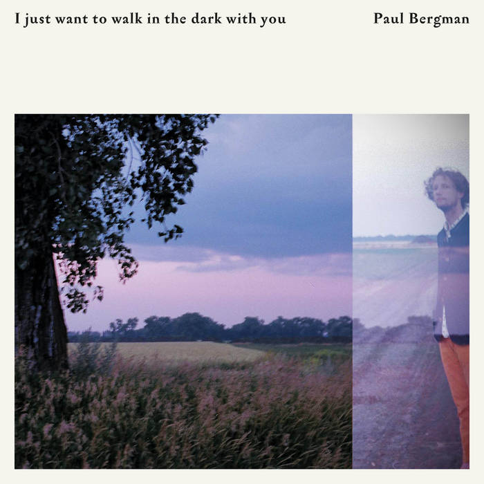 "Paul Bergman – ""I just want to walk in the dark with you"""